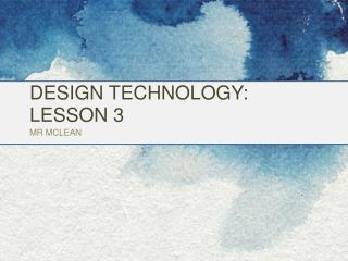 DESIGN TECHNOLOGY:  LESSON 3 MR MCLEAN