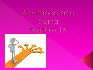 Adulthood and aging  module 16