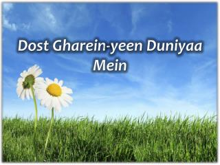 Dost  Gharein-yeen Duniyaa  Mein