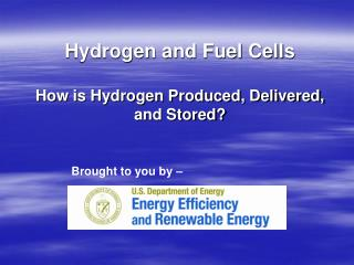 Hydrogen and Fuel Cells How is Hydrogen Produced, Delivered, and Stored?