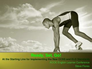 Ready, Set, Go!   At  the Starting Line for Implementing the New CCSS and ELD Standards