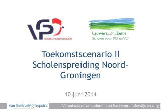 Toekomstscenario II Scholenspreiding Noord-Groningen 10 juni 2014