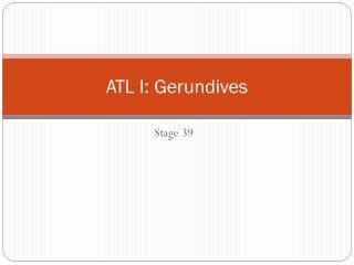 ATL I: Gerundives