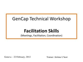 GenCap Technica l  Workshop Facilitation  Skills (Meetings, Facilitation, Coordination)