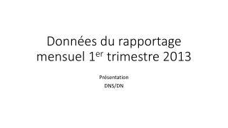 Données du rapportage mensuel 1 er  trimestre 2013