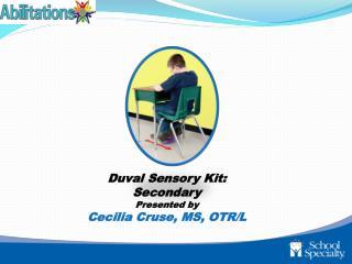 Duval Sensory Kit: Secondary Presented by Cecilia Cruse, MS, OTR/L
