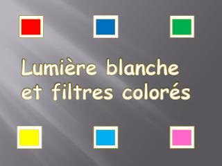 Lumière blanche et filtres colorés