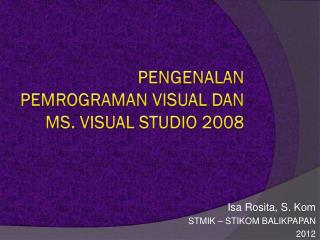 PENGENALAN PEMROGRAMAN VISUAL DAN  MS. VISUAL STUDIO  2008