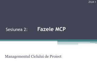 Sesiunea  2 : Fazele  MCP