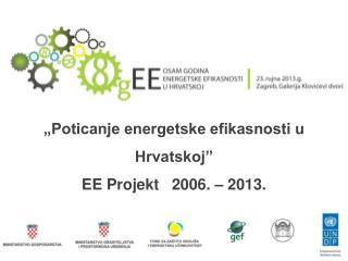 """""""Poticanje energetske efikasnosti u Hrvatskoj"""" EE Projekt   2006. – 2013."""