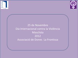 25 de Novembre Dia Internacional contra la Violència Masclista 2012