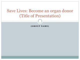 Save Lives: Become an organ donor (Title of Presentation)