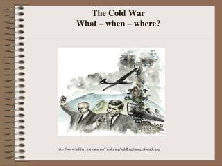 The Cold  War What  �  when  �  where ?