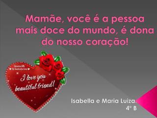 Mamãe,  você  é  a pessoa  mais  doce do  mundo,  é dona  do nosso  coração!