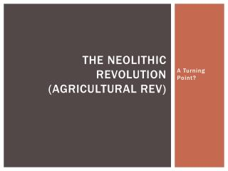 The Neolithic Revolution (Agricultural Rev)