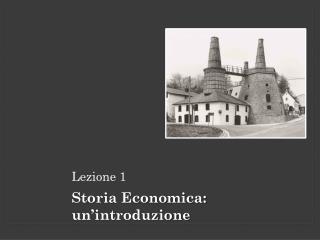 Lezione 1 Storia Economica: un'introduzione