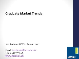 Graduate Market Trends Jen Redman: HECSU Researcher Email:  J.redman@hecsu.ac.uk