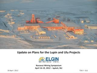 Update on Plans for the Lupin and Ulu Projects Nunavut  Mining  Symposium