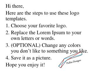Hi there, Here are the steps to use these logo templates. Choose your favorite logo.