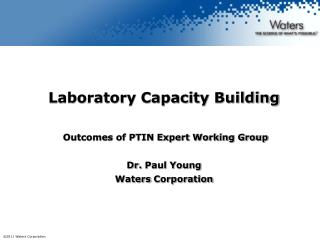 Laboratory Capacity  Building  Outcomes of PTIN Expert Working  Group Dr.  Paul Young