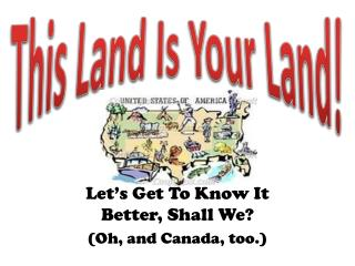 Let�s Get To Know It Better, Shall We? (Oh, and Canada, too.)