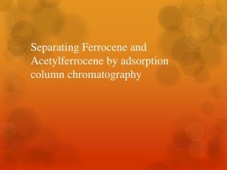 separation of ferrocene and acetylferrocene by chromatography The synthesis and acetylation of ferrocene in this laboratory we will synthesize ferrocene separate the crude product via column chromatography use alumina as the packing material and form your initial slurry using pet ether.