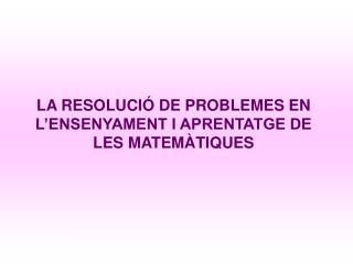 LA RESOLUCI  DE PROBLEMES EN L ENSENYAMENT I APRENTATGE DE LES MATEM TIQUES