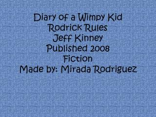Diary of a Wimpy Kid  Rodrick Rules Jeff Kinney  Published 2008 Fiction Made by: Mirada Rodriguez