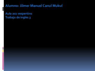 Alumno: Jilmer Manuel Canul Mukul Aula 202 vespertino Trabajo de ingles 3