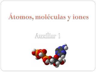 Átomos, moléculas y iones