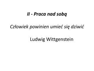 II - Praca nad sobą   Człowiek powinien umieć się dziwić     Ludwig Wittgenstein