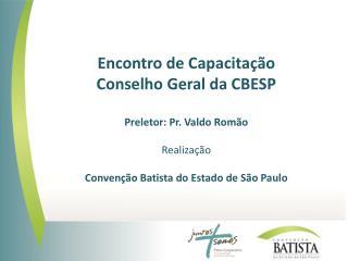 Encontro de Capacitação  Conselho Geral da CBESP Preletor: Pr. Valdo Romão Realização