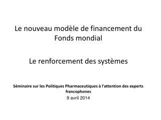 Le nouveau mod�le de  financement du Fonds mondial Le renforcement des syst�mes