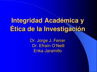 Integridad Acad mica y  tica de la Investigaci n    Dr. Jorge J. Ferrer  Dr. Efra n O Neill Erika Jaramillo