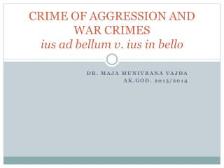 CRIME OF AGGRESSION AND WAR CRIMES ius  ad  bellum  v.  ius in bello