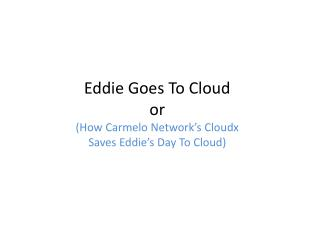Eddie Goes To Cloud or (How Carmelo Network's  Cloudx Saves Eddie's Day To Cloud)