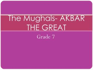 The Mughals- AKBAR THE GREAT