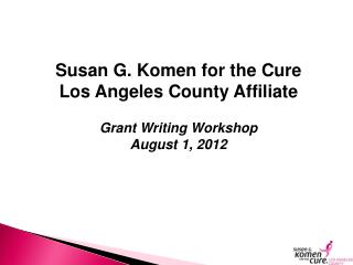 Susan G.  Komen  for the Cure Los Angeles County Affiliate Grant Writing Workshop August 1, 2012
