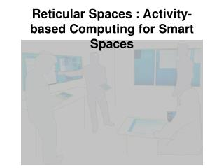 Reticular Spaces : Activity-based Computing for Smart Spaces