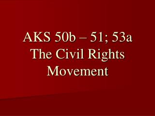AKS 50b � 51; 53a The Civil Rights Movement
