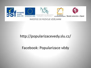 http://popularizacevedy.slu.cz/ Facebook : Popularizace vědy