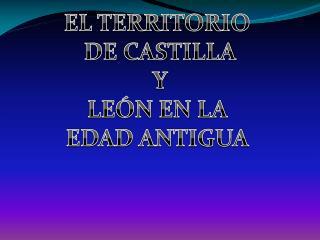 EL TERRITORIO  DE CASTILLA Y LEÓN EN LA  EDAD ANTIGUA