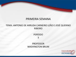 PRIMEIRA  SEMANA TEMA:  ANTONIO DE ARRUDA CARNEIRO LEÃO E JOSÉ QUERINO RIBEIRO PERÍODO 3 PROFESSOR