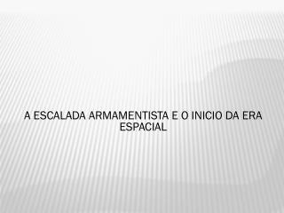 A ESCALADA ARMAMENTISTA E O INICIO DA ERA ESPACIAL