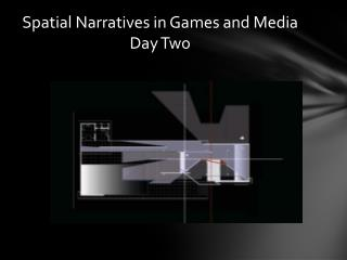 S patial  N arratives in Games and Media Day Two