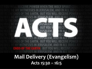 Mail Delivery (Evangelism) Acts  15:30 – 16:5