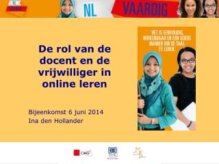 De rol van de docent en de vrijwilliger in online leren Bijeenkomst 6 juni 2014 Ina den Hollander