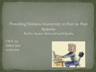 Providing Witness Anonymity in Peer-to-Peer Systems Bo Zhu,  Sanjeev Setia  and  Sushil Jajodia