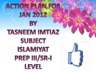 ACTION PLAN FOR  JAN 2012 BY TASNEEM IMTIAZ SUBJECT  ISLAMIYAT PREP III/SR-I  LEVEL