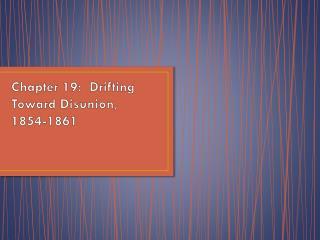 Chapter 19:  Drifting Toward Disunion,  1854-1861